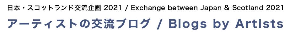 日本・スコットランド交流企画 2021 / Exchange between Japan & Scotland 2021 アーティストの交流ブログ / Blogs by Artists