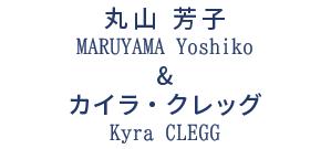 丸山 芳子 & カイラ・クレッグ