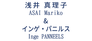 浅井 真理子 & インゲ・パニルス